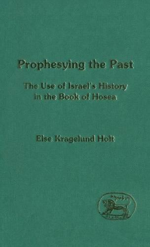 Prophesying the Past: Use of Israel's History in the Book of Hosea - Journal for the Study of the Old Testament Supplement S. No. 194 (Hardback)