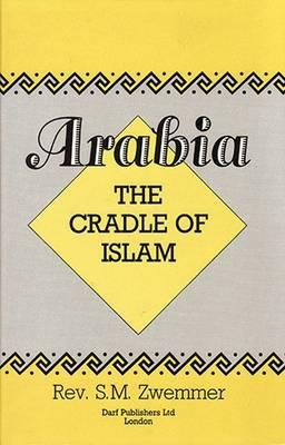 Arabia: The Cradle of Islam (Hardback)