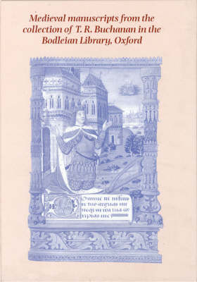 Medieval Manuscripts from the Collection of T.R. Buchanan in the Bodleian Library, Oxford (Paperback)