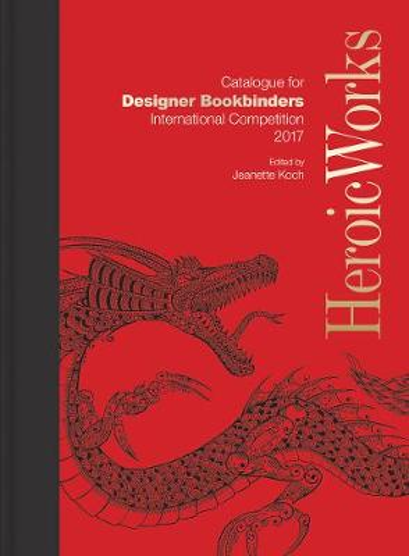 Heroic Works: Catalogue for Designer Bookbinders International Competition 2017 (Hardback)