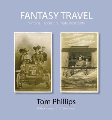 Fantasy Travel: Vintage People on Photo Postcards - Photo Postcards from the Tom Phillips Archive (Hardback)