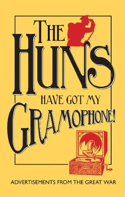 The Huns Have Got my Gramophone!: Advertisements from the Great War (Hardback)