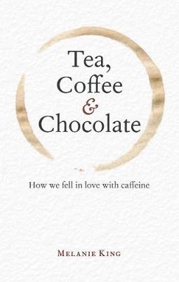 Tea, Coffee & Chocolate: How We Fell in Love with Caffeine (Hardback)