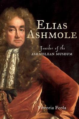 Elias Ashmole: Founder of the Ashmolean Museum (Hardback)