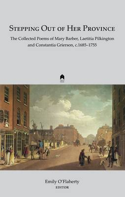 Stepping Out of Her Province: The Collected Poems of Mary Barber, Laetitia Pilkington  and Constantia Grierson, c. 1685-1755 (Hardback)