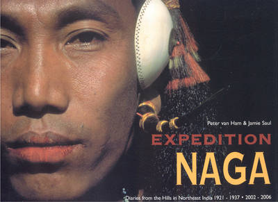 Expedition Naga: Diaries from the Hills in Northeast India 1921 - 1937 and 2002 - 2006 (Hardback)