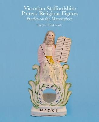 Victorian Staffordshire Pottery Religious Figures: Stories on the Mantelpiece (Hardback)