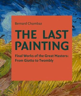 The Last Painting: Final Works of the Great Masters: from Giotto to Twombly (Hardback)