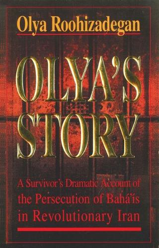 Olya's Story: A Survivor's Personal and Dramatic Account of the Persecution of  Baha'is in Revolutionary Iran (Paperback)