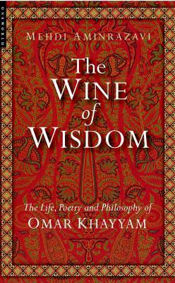 The Wine of Wisdom: The Life, Poetry and Philosophy of Omar Khayyam (Hardback)