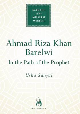 Ahmad Riza Khan Barelwi: In the Path of the Prophet - Makers of the Muslim World (Hardback)