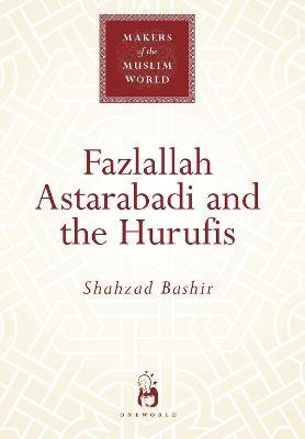 Fazlallah Astarabadi and the Hurufis - Makers of the Muslim World (Hardback)