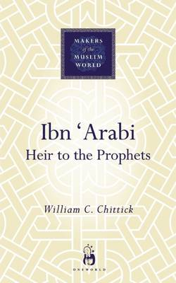 Ibn Arabi: Heir to the Prophets - Makers of the Muslim World (Hardback)