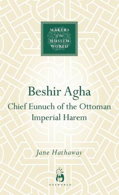 Beshir Agha: Chief Eunuch of the Ottoman Imperial Harem - Makers of the Muslim World (Hardback)