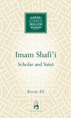 Imam Shafi'i: Scholar and Saint - Makers of the Muslim World (Hardback)