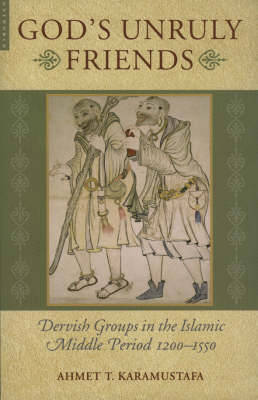 God's Unruly Friends: Dervish Groups in the Islamic Middle Period 1200-1550 (Paperback)