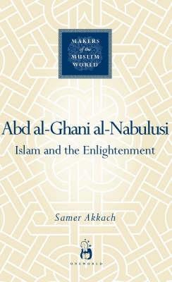 'Abd al-Ghani al-Nabulusi: Islam and the Enlightenment - Makers of the Muslim World (Hardback)