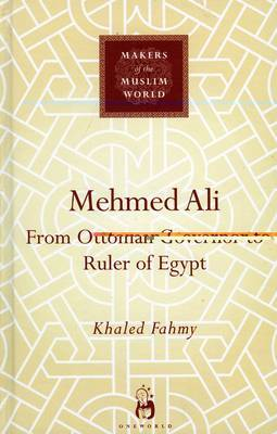 Mehmed Ali: From Ottoman Governor to Ruler of Egypt - Makers of the Muslim World (Hardback)