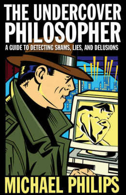 The Undercover Philosopher: A Guide to Detecting Shams, Lies and Delusions (Paperback)
