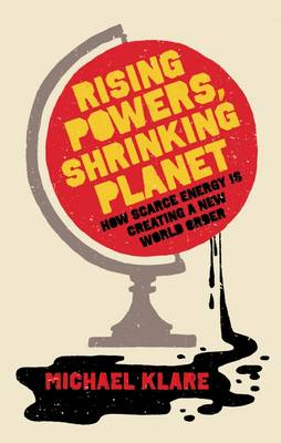 Rising Powers, Shrinking Planet: How Scarce Energy is Creating a New World Order (Paperback)