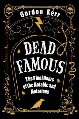 Dead Famous: The Final Hours of the Notable and Notorious (Hardback)