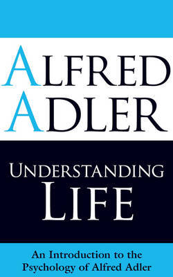 Understanding Life: An Introduction to the Psychology of Alfred Adler (Paperback)