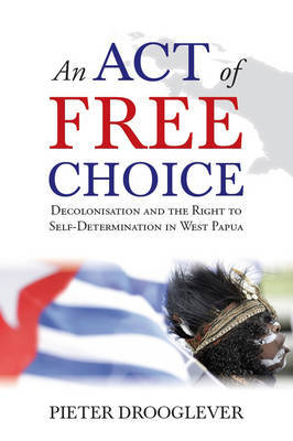 An Act of Free Choice: Decolonisation and the Right to Self-Determination in West Papua (Paperback)