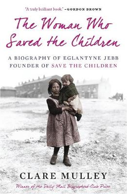 The Woman Who Saved the Children: A Biography of Eglantyne Jebb: Founder of Save the Children (Paperback)