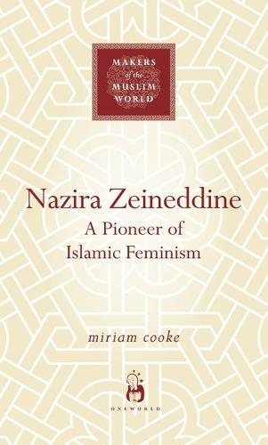 Nazira Zeineddine: A Pioneer of Islamic Feminism - Makers of the Muslim World (Hardback)