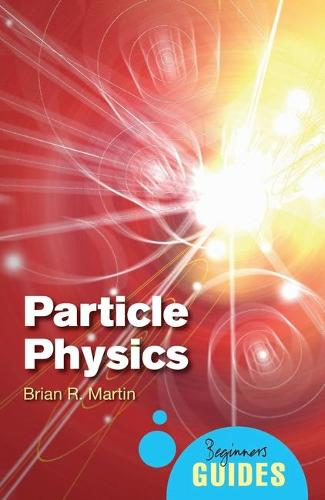 Particle Physics: A Beginner's Guide - Beginner's Guides (Paperback)