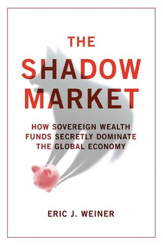 The Shadow Market: How Sovereign Wealth Funds Secretly Dominate the Global Economy (Paperback)