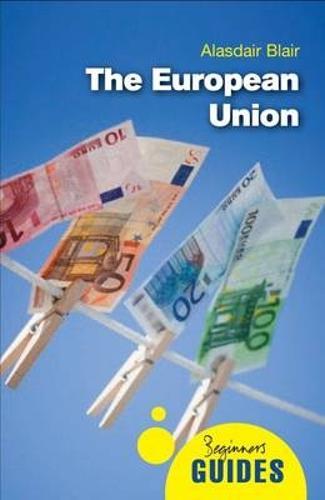 The European Union: A Beginner's Guide - Beginner's Guides (Paperback)