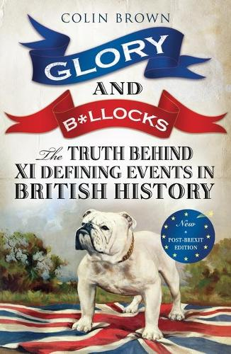 Glory and B*llocks: The Truth Behind Ten Defining Events in British History - And the Half-truths, Lies, Mistakes and What We Really Just Don't Know About Brexit (Paperback)