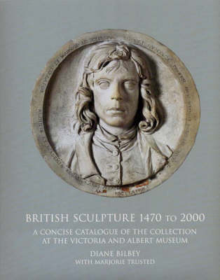 British Sculpture 1470 - 2000: A Concise Catalogue of the Collection at the Victoria and Albert Museum (Hardback)