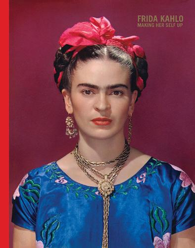 Frida Kahlo: Making Her Self Up (Hardback)