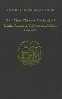 The Chapter Act Book of Christ Church Dublin, 1574-1634 (Hardback)