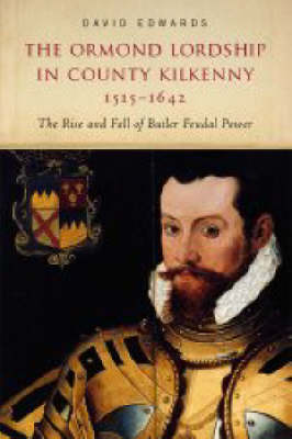 The Ormond Lordship in County Kilkenny, 1515-1642: The Rise and Fall of the Butler Family (Hardback)