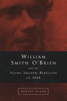 William Smith O'Brien and the Young Irelander Rebellion of 1848: The Road to Ballingarry (Hardback)