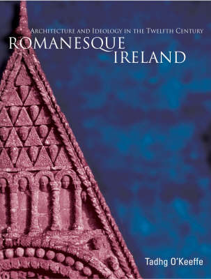 Romanesque Ireland: Architecture, Sculpture and Ideology in the Twelfth Century (Hardback)