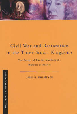 Civil War and Restoration in the Three Stuart Kingdoms: The Political Career of Randal MacDonnell, Marquis of Antrim - Four Courts History Classics S. (Paperback)