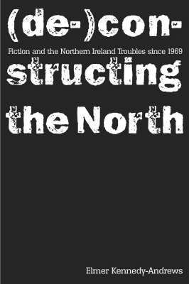 Fiction and the Northern Ireland Troubles Since 1969: (De-)constructing the North (Paperback)