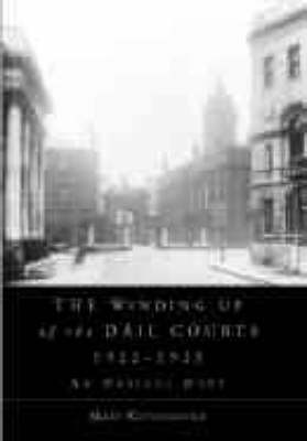 The Winding Up of the Dail Courts, 1922-1925 - Irish Legal History Society Series (Hardback)