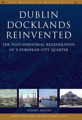 Dublin Docklands Reinvented: The Post-industrial Regeneration of a European City Quarter - The Making of Dublin (Paperback)