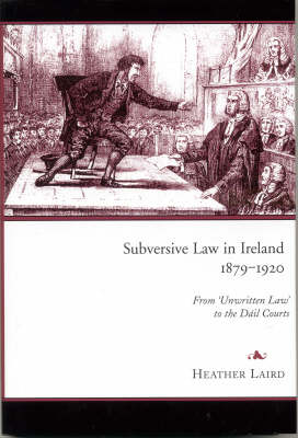 Subversive Law in Ireland, 1879-1920: From 'unwritten Law' to the Dail Courts (Hardback)