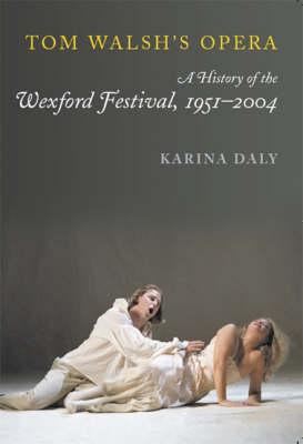 Tom Walsh's Opera: the History of the Wexford Festival,1951 - 2004 (Hardback)
