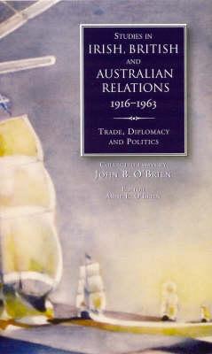 Studies in Irish, British and Australian Relations, 1916-63: Trade, Diplomacy and Politics (Hardback)