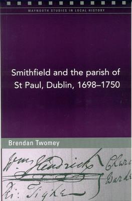 Smithfield and the Parish of St Paul, Dublin, 1698-1750 (Paperback)
