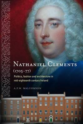 Nathaniel Clements (1705 - 77): Politics, Fashion and Architecture in Mid-Eighteenth Century Ireland (Hardback)