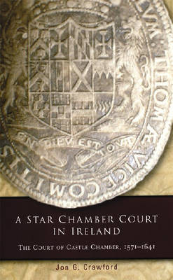 A Star Chamber Court in Ireland: The Court of Castle Chamber, 1571-1641 - Irish Legal History Society Series (Hardback)