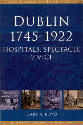 Dublin, 1745-1920: Hospitals, Spectacle and Vice - The Making of Dublin (Hardback)